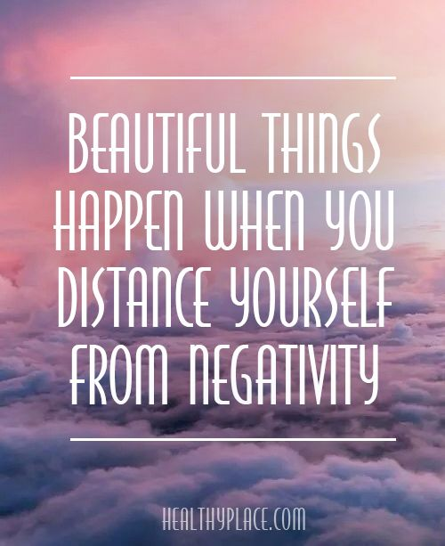 Positive Quote: Beautiful things happen when you distance yourself from negativity. www.HealthyPlace.com