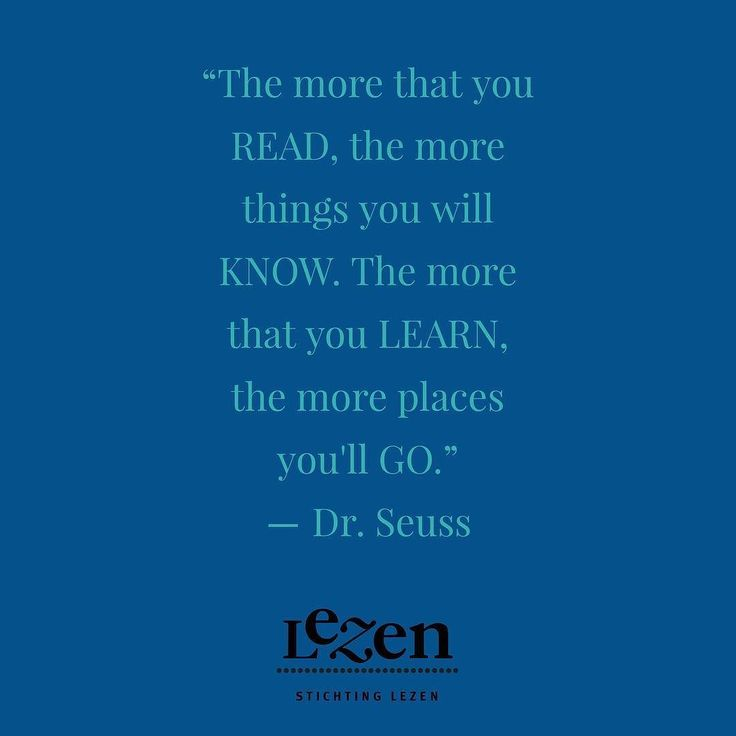 The more that you READ the more things you will KNOW. The more that you LEARN the more places youll GO.  Dr. Seuss I Can Read With My Eyes Shut!