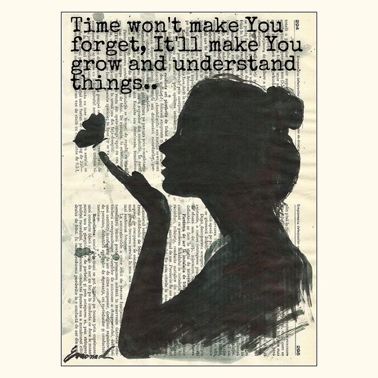 Time make You won't forget. It'll make you grow & understand things.