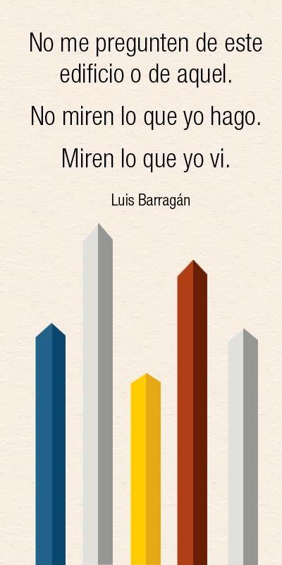 """""""No me pregunten de este edificio o de aquel. No miren lo que yo hago. Miren lo que yo vi"""". Frasse de Luis Barragán, arquitecto. Inspiración de gente exitosa."""