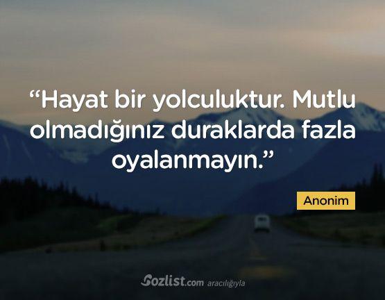 """""""Hayat bir yolculuktur. Mutlu olmadığınız duraklarda fazla oyalanmayın."""" #anonim #özlü #anlamlı #sözler"""