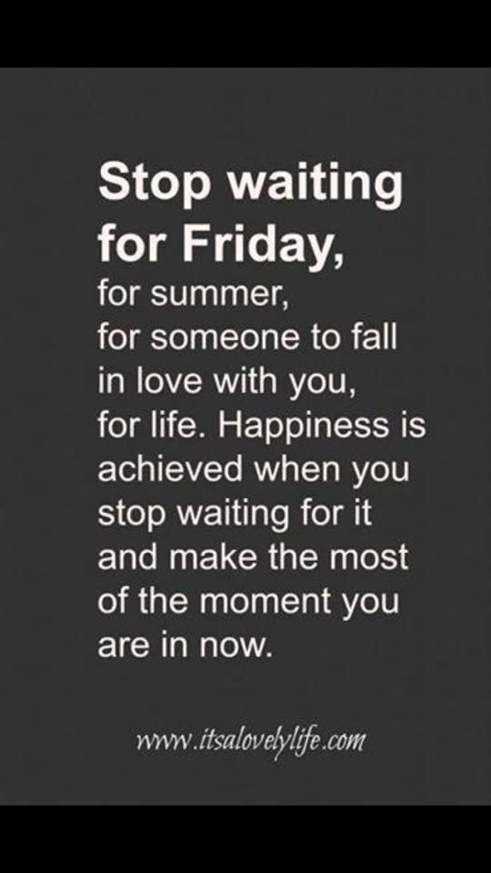 """Stop waiting for Friday, for summer, for someone to fall in love with you, for life. Happiness is achieved when you stop waiting for it and make the most of the moment you are in now."" -Unknown"