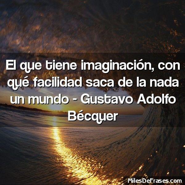 Frase: El que tiene imaginación, con qué facilidad saca de la nada ...