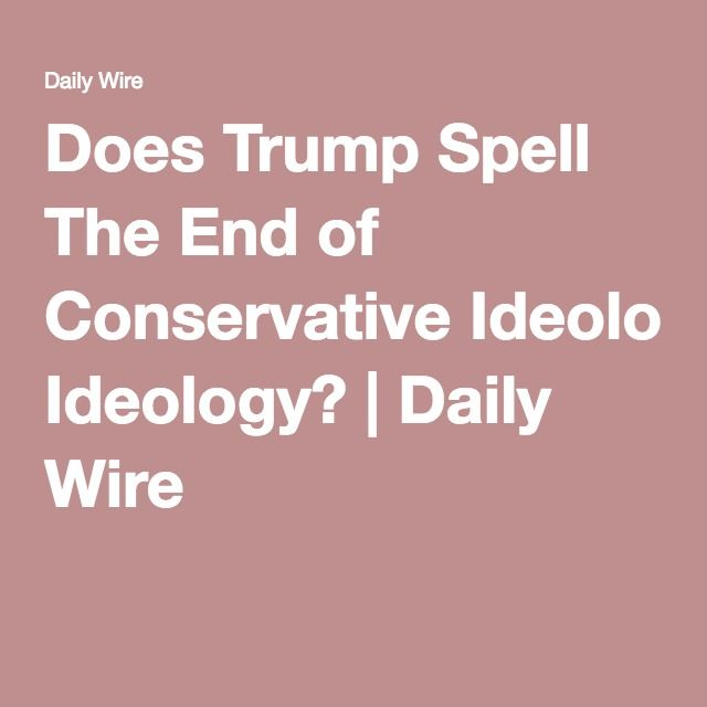 Does Trump Spell The End of Conservative Ideology? | Daily Wire