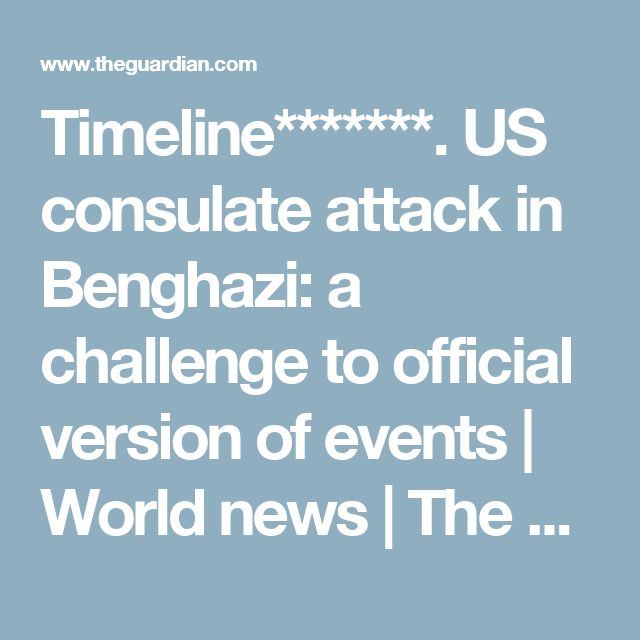 Timeline*******.  US consulate attack in Benghazi: a challenge to official version of events | World news | The Guardian