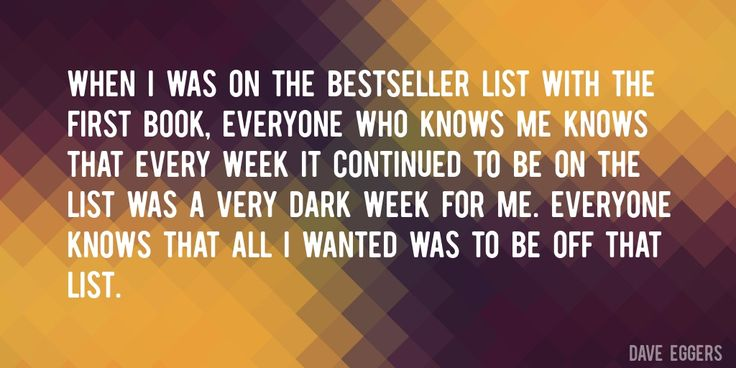 Quote by Dave Eggers => When I was on the bestseller list with the first book, everyone who knows me knows that every week it continued to be on the list was a very dark week for me. Everyone knows that all I wanted was to be off that list.