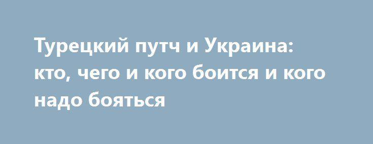 Турецкий путч и Украина: кто, чего и кого боится и кого надо бояться http://rusdozor.ru/2016/07/18/tureckij-putch-i-ukraina-kto-chego-i-kogo-boitsya-i-kogo-nado-boyatsya/  Прошло несколько дней после попытки госпереворота в Турции, и в Украине, как и следовало ожидать, все свелось к прояснению одного вопроса: как и насколько Владимир Путин может использовать устоявшего Реджепа Эрдогана и все, что этому предшествовало и помогло, против независимой ...
