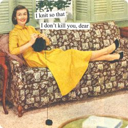 Anne Taintor captions: I knit so that I don't kill you, dear