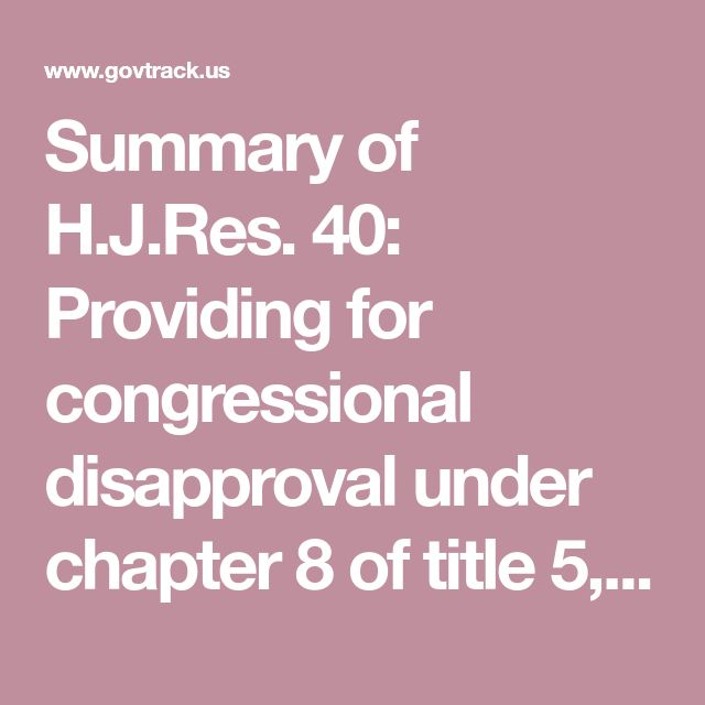 Summary of H.J.Res. 40: Providing for congressional disapproval under chapter 8 of title 5, United States Code, of ... - GovTrack.us