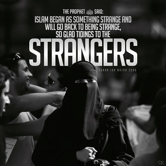 "It was narrated from Abu Hurairah (RA) that the Messenger of Allah (ﷺ) said: ""Islam began as something strange and will go back to being strange, so glad tidings to the strangers.'"" Sunan Ibn Majah 3986"
