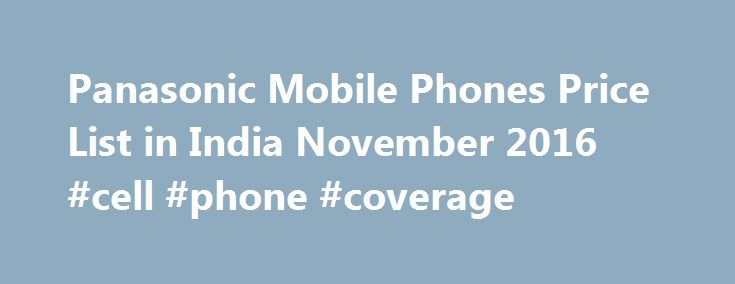 Panasonic Mobile Phones Price List in India November 2016 #cell #phone #coverage http://mobile.remmont.com/panasonic-mobile-phones-price-list-in-india-november-2016-cell-phone-coverage/  Panasonic Mobile Phones Price List in India November 2016 About Panasonic Mobile Phones Panasonic Mobile Phones Panasonic Corporation was founded back in 1918 as an electrical product company, but happens to be one of the largest electronics manufacturers in the present day world. The company is…