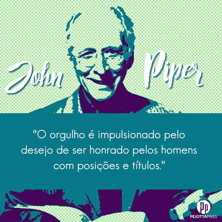 """""""O orgulho é impulsionado pelo desejo de ser honrado pelos homens com posições e títulos."""" (Pr. John Piper)"""