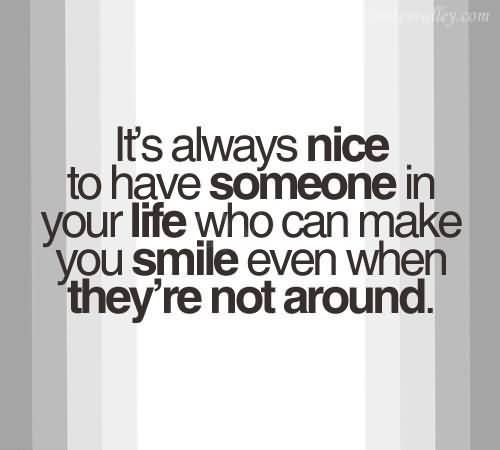 """It's always nice to have someone in your life who can make you smile even when they're not around."""