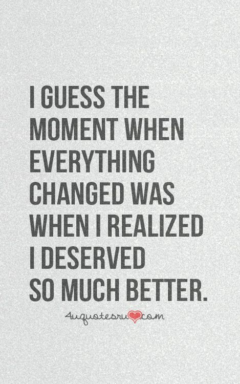 I deserve so much better than you.. and I'm so much happier now that I've figured that out. (:
