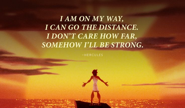 """I am on my way, I can go the distance, I don't care how far, somehow I'll be strong."" -Hercules 