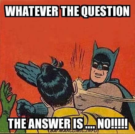 Batman Slap meme - WHATEVER THE QUESTION THE ANSWER IS .... NO!!!!!