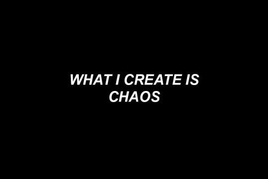 """what i create is chaos."" #chaos"