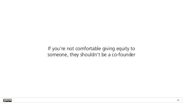 40 If you're not comfortable giving equity to someone, they shouldn't be a co-founder