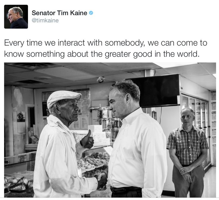 Every time we interact with somebody, we can come to know something about the greater good in the world. -- Sen, Tim Kaine