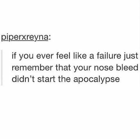 Fun fact I have had a grand total of 5 nosebleeds in my life. 3 occurred in the same week when I was like 8 and two at different points where I sneezed so hard I burst a blood vessel