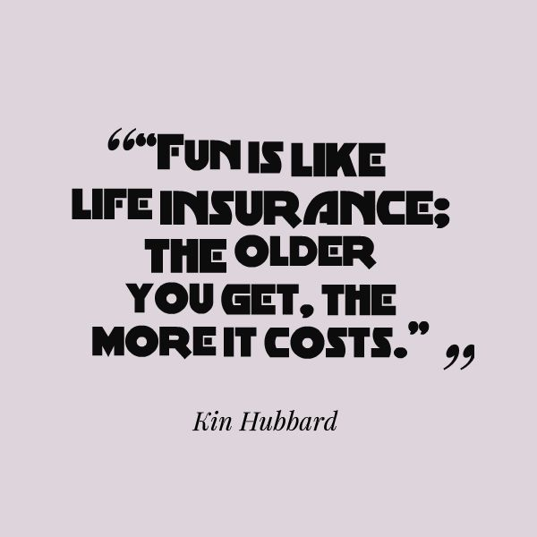 """""""Fun is like #lieinsurance : the older you get.the more it costs""""...Kin Hubbard"""