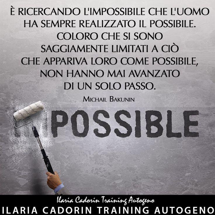 """""""È ricercando l'impossibile che l'uomo ha sempre realizzato il possibile. Coloro che si sono saggiamente limitati a ciò che appariva loro come possibile, non hanno mai avanzato di un solo passo."""" - Michail Bakunin   Ilaria Cadorin Training Autogeno"""