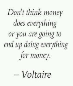 Don't think money does everything, or you are going to end up doing everything for money. - Voltaire french philosopher, and the author of the satirical novel Candide