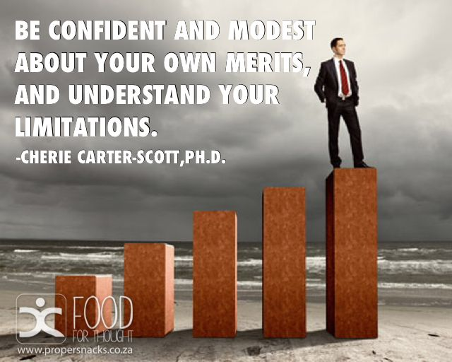 Be confident and modest about your own merits, and understand your limitations.