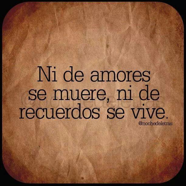 Ni de amores se muere, ni de recuerdos se vive