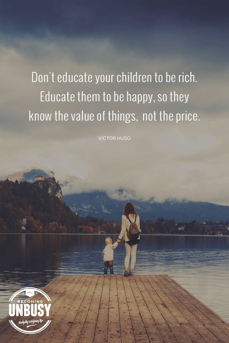 """Don't educate your children to be rich. Educate them to be happy, so they know the value of things, not the price."" Love this quote for parents from Victor Hugo!"
