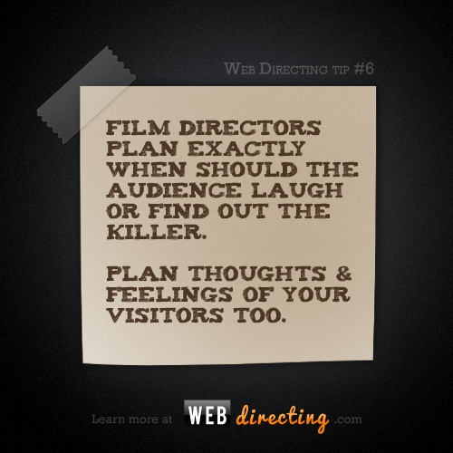 Film directors plan exactly when should the audience laugh or find out the killer.    Plan thoughts & feelings of your visitors too.    Learn more at http://webdirecting.com/