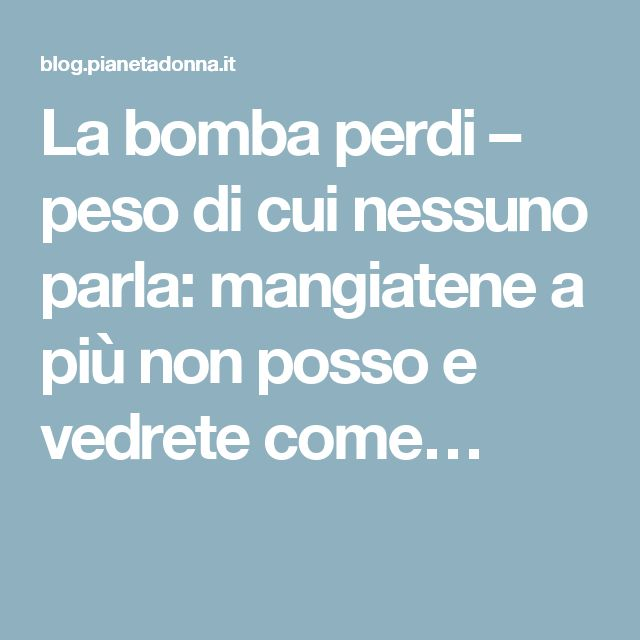 La bomba perdi – peso di cui nessuno parla: mangiatene a più non posso e vedrete come…