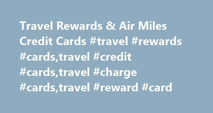 Travel Rewards & Air Miles Credit Cards #travel #rewards #cards,travel #credit #cards,travel #charge #cards,travel #reward #card http://real-estate.nef2.com/travel-rewards-air-miles-credit-cards-travel-rewards-cardstravel-credit-cardstravel-charge-cardstravel-reward-card/  # American Express Travel Reward Cards An American Express Travel Rewards Card offers you: A welcome bonus on selected Cards The ability to earn travel rewards points Purchase protection Online fraud guarantee Travel…