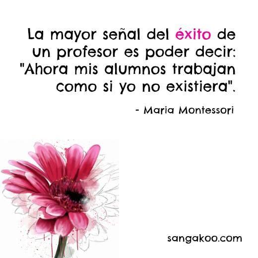 La mayor señal de éxito de un profesor es poder decir: Ahora mis alumnos trabajan como si yo no existiera. María Montessori