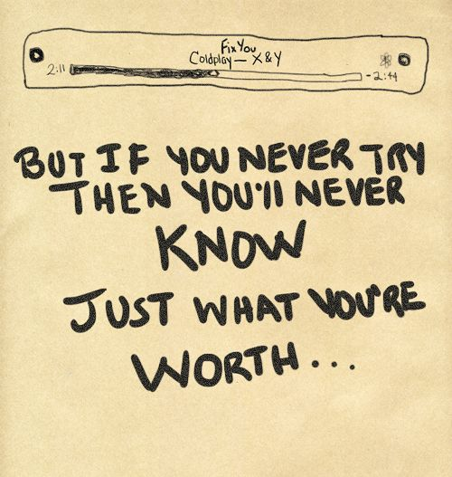 But if you never try, then you'll never know… just what you're worth.