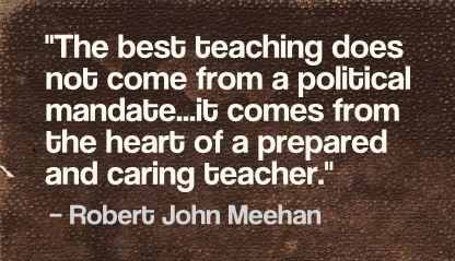 """The best teaching does not come from a political mandate...it comes from the heart of a prepared and caring teacher."" Robert John Meehan"