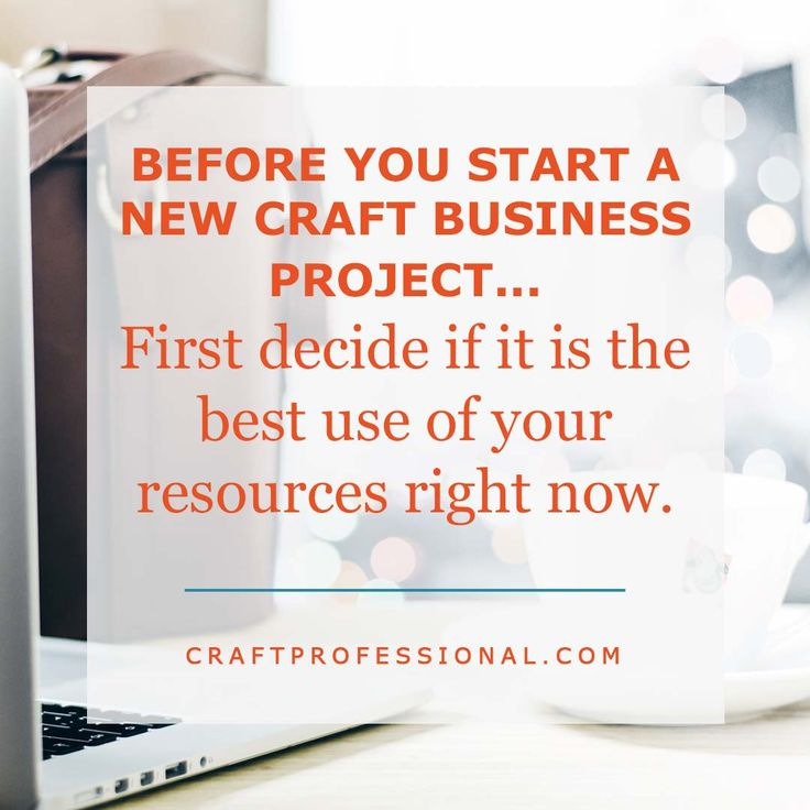 Before you commit to a new project, first decide if it is the best use of your resources right now: http://www.craftprofessional.com/new-project-benefits.html