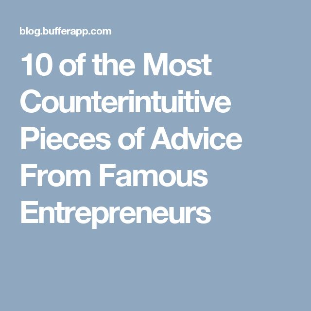 10 of the Most Counterintuitive Pieces of Advice From Famous Entrepreneurs