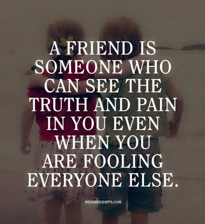 A friend is someone who can see the truth and pain in you even when you are fooling the rest of the world.