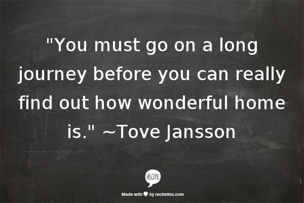 """""""You must go on a long journey before you can really find out how wonderful home is."""" ~Tove Jansson"""