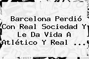 http://tecnoautos.com/wp-content/uploads/imagenes/tendencias/thumbs/barcelona-perdio-con-real-sociedad-y-le-da-vida-a-atletico-y-real.jpg Real Sociedad vs Barcelona. Barcelona perdió con Real Sociedad y le da vida a Atlético y Real ..., Enlaces, Imágenes, Videos y Tweets - http://tecnoautos.com/actualidad/real-sociedad-vs-barcelona-barcelona-perdio-con-real-sociedad-y-le-da-vida-a-atletico-y-real/