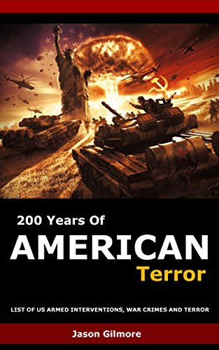 200 Years Of American Terror: List of US Armed Interventions, war crimes, and terror by Jason Gilmore http://www.amazon.co.uk/dp/B01BFNCQZ2/ref=cm_sw_r_pi_dp_bn2Xwb0QNZVGH