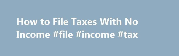 How to File Taxes With No Income #file #income #tax http://income.remmont.com/how-to-file-taxes-with-no-income-file-income-tax/  #income taxes # How to File Taxes With No Income The Internal Revenue Service generally doesn't require you to file a tax return unless your income exceeds the threshold for your filing status. This doesn't mean, however, that the IRS won't accept a return that reports no income. In fact, you may even get a […]