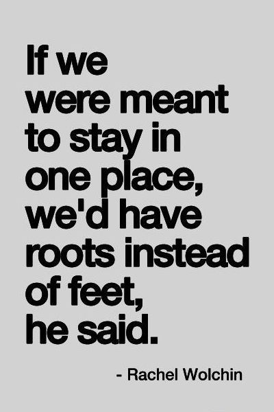 """If were meant to stay in one place, we'd have roots instead of feet, he said."" - Rachel Wolchin"