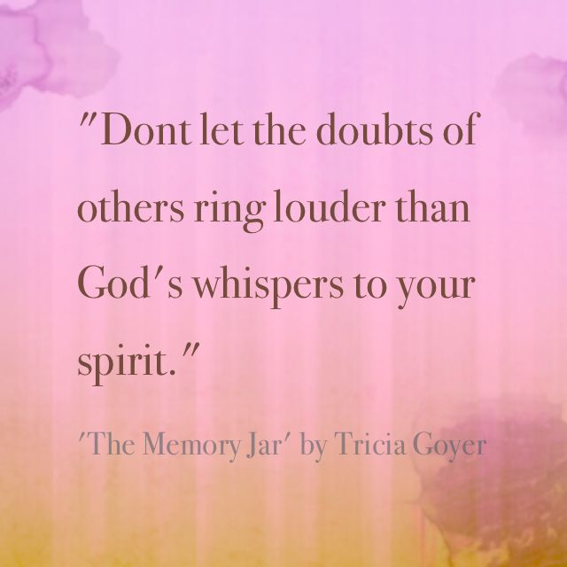"""Don't let the doubts of others ring louder than God's whispers to your spirit."" - Tricia Goyer, The Memory Jar"