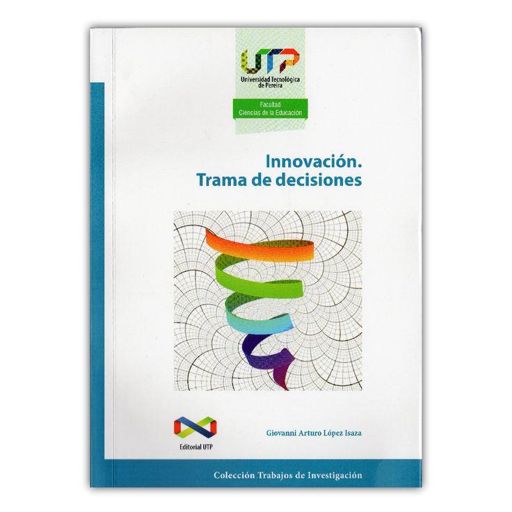 Innovación. Trama de decisiones  – Giovanni Arturo López Isaza – Universidad tecnológica de Pereira www.librosyeditores.com Editores y distribuidores.