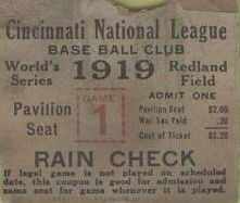 1919 Cincinnati Reds Game One World Series ticket, with 20 cents tax added, cost $2.20!!!!! (Of course, that amount of money was hard to come by, back then!)