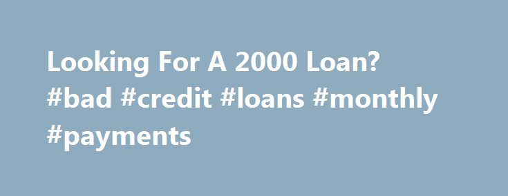 Looking For A 2000 Loan? #bad #credit #loans #monthly #payments http://usa.remmont.com/looking-for-a-2000-loan-bad-credit-loans-monthly-payments/  #2000 loan # Looking For A 2000 Loan? From time to time you may run into unexpected situations where you will need to get a 2000 loan to cover the costs of emergency expenses. Having these unexpected situations can cause stress and nobody wants stress when it comes to finances. This kind of loan scheme offers you a great way to get cash quickly…