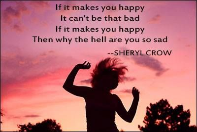If it makes you happy it can't be that bad. If it makes you happy then why the hell are you so sad. Sheryl Crow