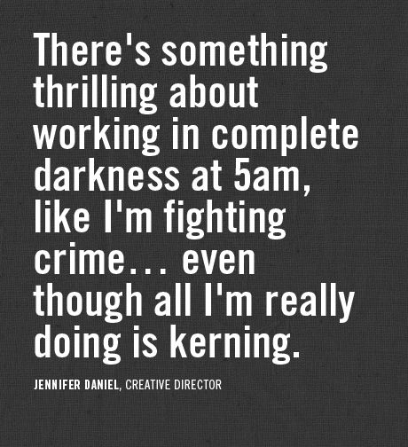 There's something thrilling about working in complete darkness at 5am, like I'm fighting crime...even though I'm just kerning